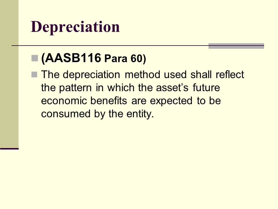 Depreciation (AASB116 Para 60) The depreciation method used shall reflect the pattern in which the asset's future economic benefits are expected to be consumed by the entity.