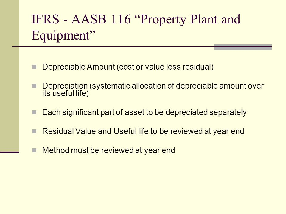 IFRS - AASB 116 Property Plant and Equipment Depreciable Amount (cost or value less residual) Depreciation (systematic allocation of depreciable amount over its useful life) Each significant part of asset to be depreciated separately Residual Value and Useful life to be reviewed at year end Method must be reviewed at year end
