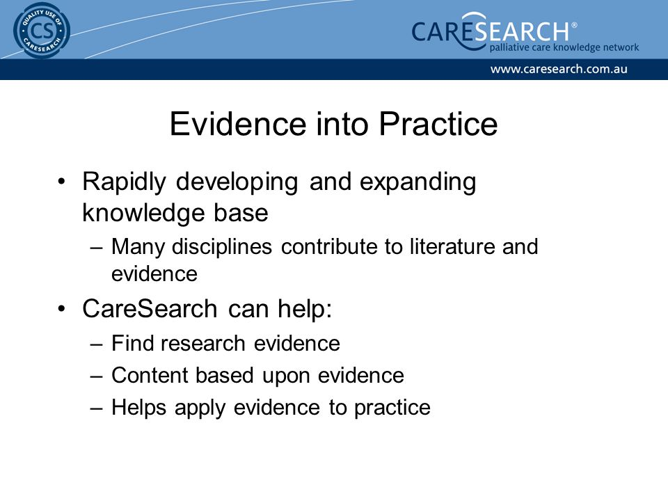 Rapidly developing and expanding knowledge base –Many disciplines contribute to literature and evidence CareSearch can help: –Find research evidence –