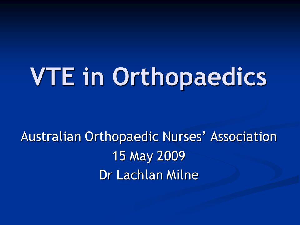 VTE in Orthopaedics Australian Orthopaedic Nurses' Association 15 May 2009 Dr Lachlan Milne