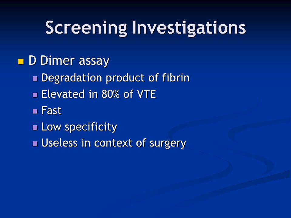 Screening Investigations D Dimer assay D Dimer assay Degradation product of fibrin Degradation product of fibrin Elevated in 80% of VTE Elevated in 80