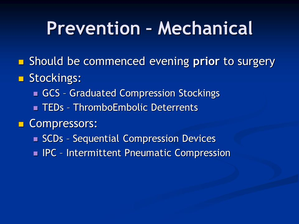 Prevention – Mechanical Should be commenced evening prior to surgery Should be commenced evening prior to surgery Stockings: Stockings: GCS – Graduate