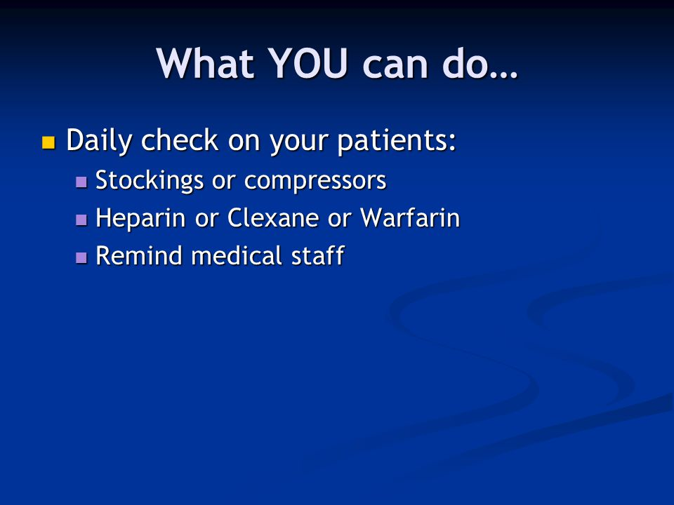 What YOU can do… Daily check on your patients: Daily check on your patients: Stockings or compressors Stockings or compressors Heparin or Clexane or W