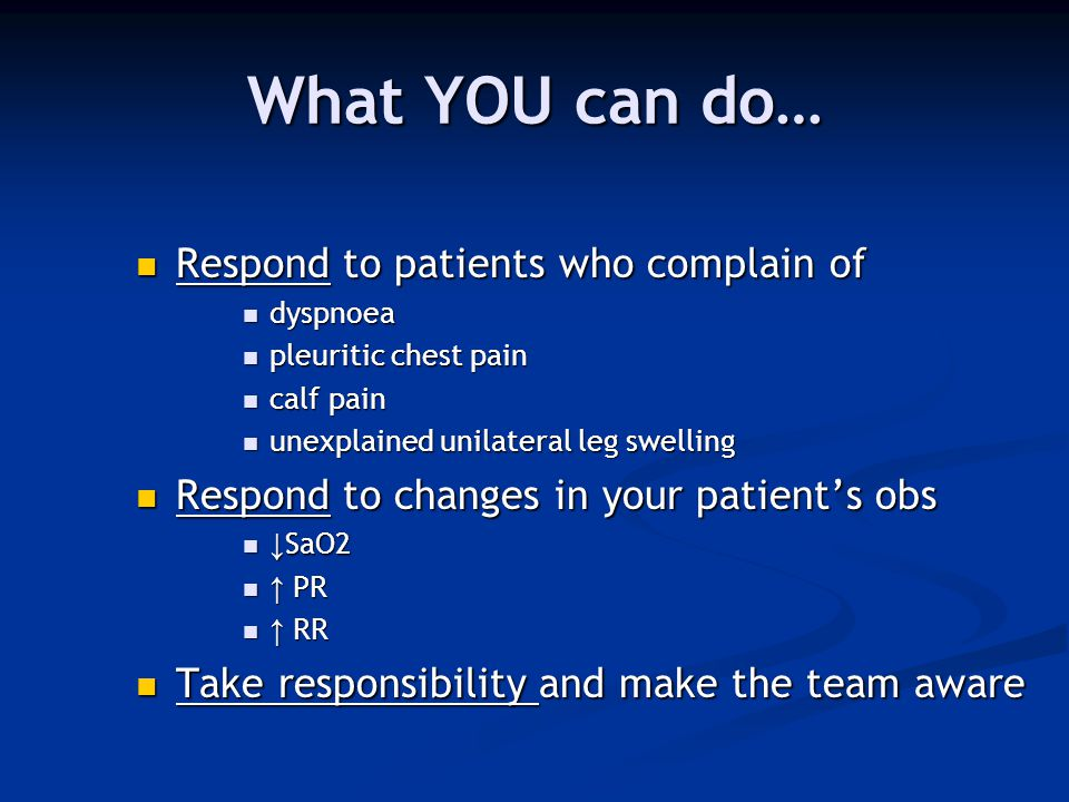What YOU can do… Respond to patients who complain of Respond to patients who complain of dyspnoea dyspnoea pleuritic chest pain pleuritic chest pain c