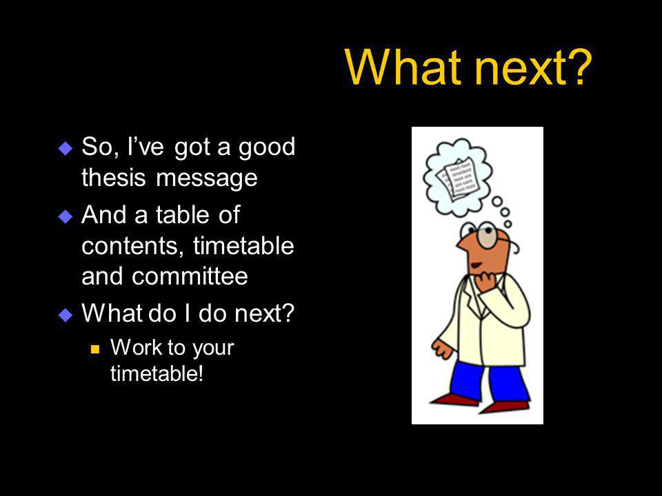 What next?  So, I've got a good thesis message  And a table of contents, timetable and committee  What do I do next? Work to your timetable!