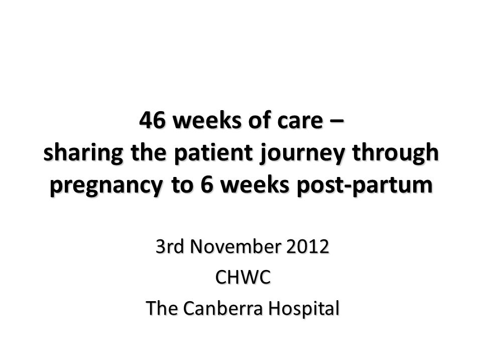 46 weeks of care – sharing the patient journey through pregnancy to 6 weeks post-partum 3rd November 2012 CHWC The Canberra Hospital