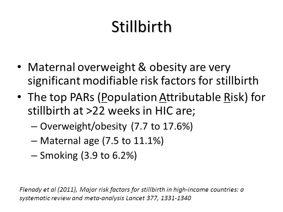 Stillbirth Maternal overweight & obesity are very significant modifiable risk factors for stillbirth The top PARs (Population Attributable Risk) for stillbirth at >22 weeks in HIC are; – Overweight/obesity (7.7 to 17.6%) – Maternal age (7.5 to 11.1%) – Smoking (3.9 to 6.2%) Flenady et al (2011), Major risk factors for stillbirth in high-income countries: a systematic review and meta-analysis Lancet 377, 1331-1340
