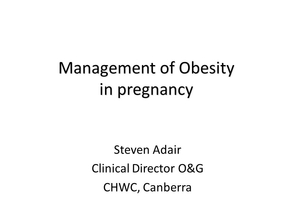 Management of Obesity in pregnancy Steven Adair Clinical Director O&G CHWC, Canberra