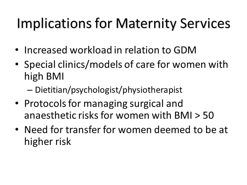 Implications for Maternity Services Increased workload in relation to GDM Special clinics/models of care for women with high BMI – Dietitian/psychologist/physiotherapist Protocols for managing surgical and anaesthetic risks for women with BMI > 50 Need for transfer for women deemed to be at higher risk
