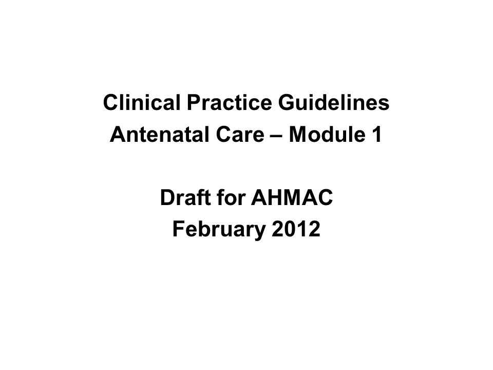 Clinical Practice Guidelines Antenatal Care – Module 1 Draft for AHMAC February 2012