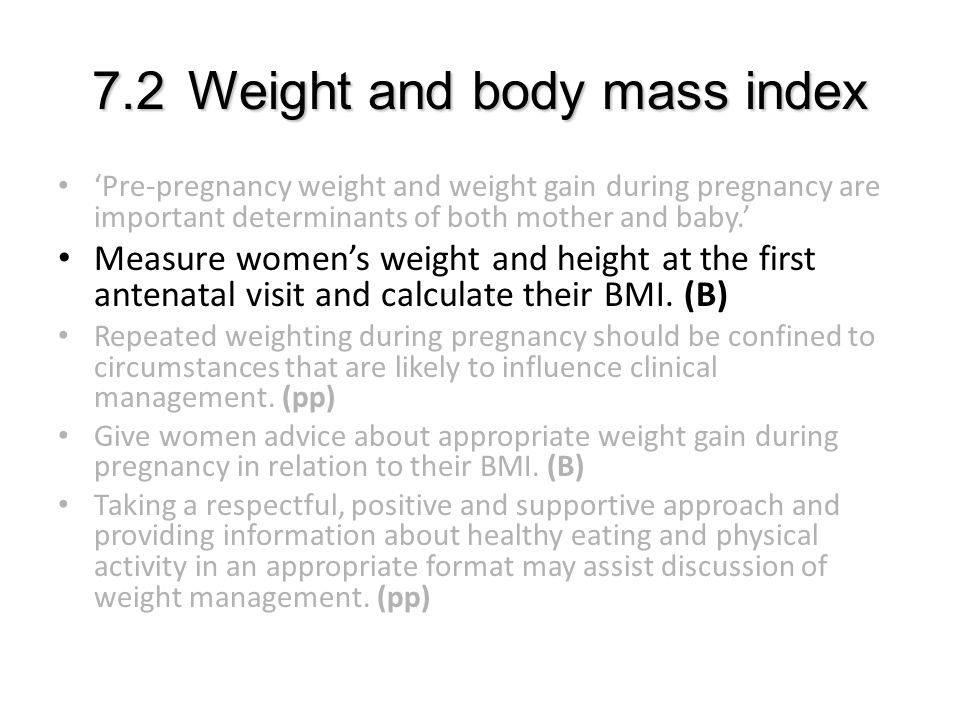 7.2Weight and body mass index 'Pre-pregnancy weight and weight gain during pregnancy are important determinants of both mother and baby.' Measure women's weight and height at the first antenatal visit and calculate their BMI.