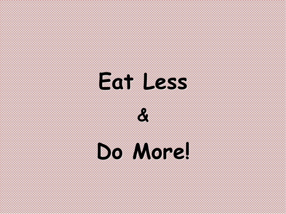 Eat Less & Do More!