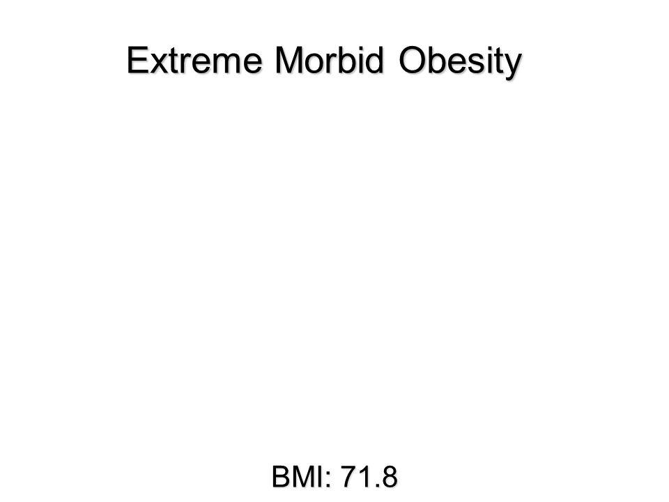 BMI: 71.8 Extreme Morbid Obesity