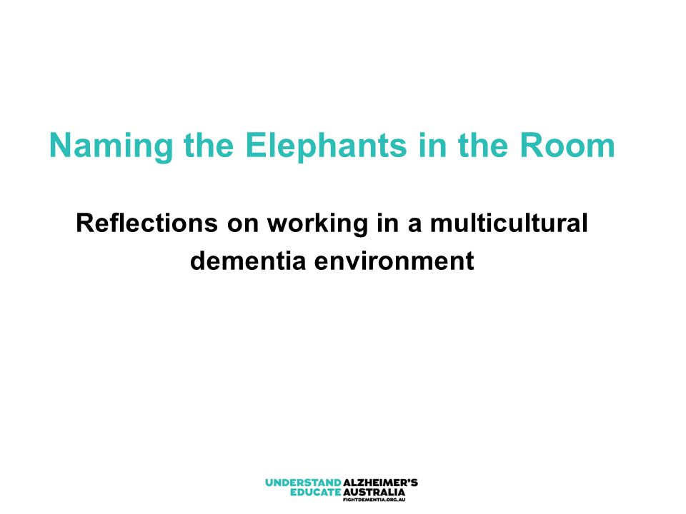 Naming the Elephants in the Room Reflections on working in a multicultural dementia environment