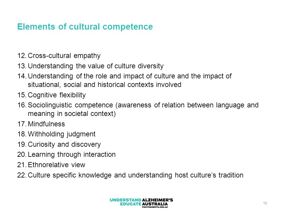 16 Elements of cultural competence 12.Cross-cultural empathy 13.Understanding the value of culture diversity 14.Understanding of the role and impact o