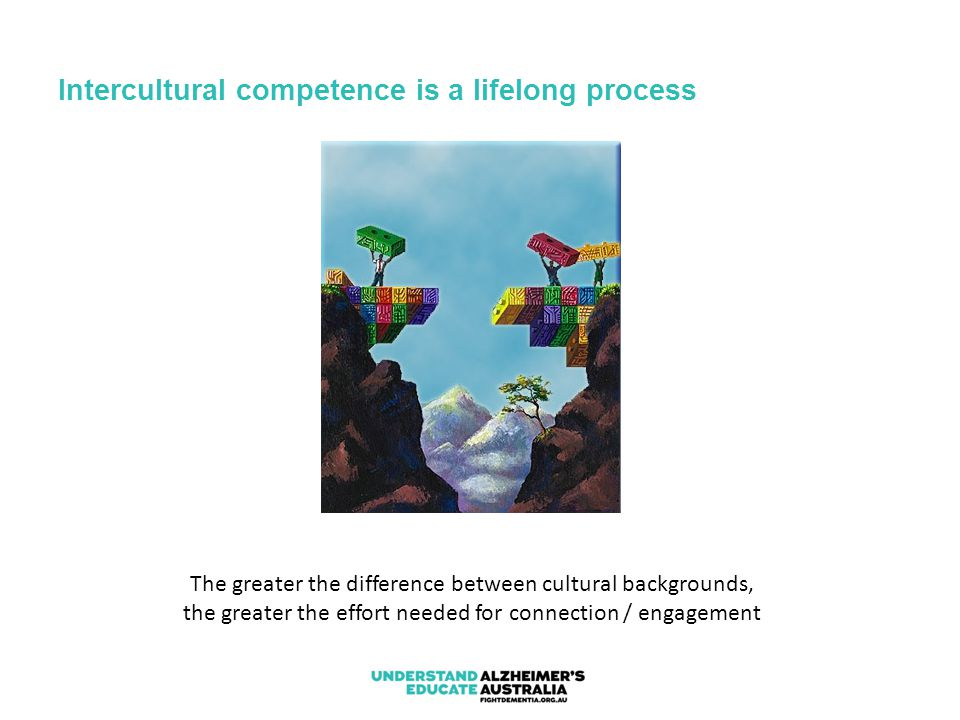 Intercultural competence is a lifelong process The greater the difference between cultural backgrounds, the greater the effort needed for connection /