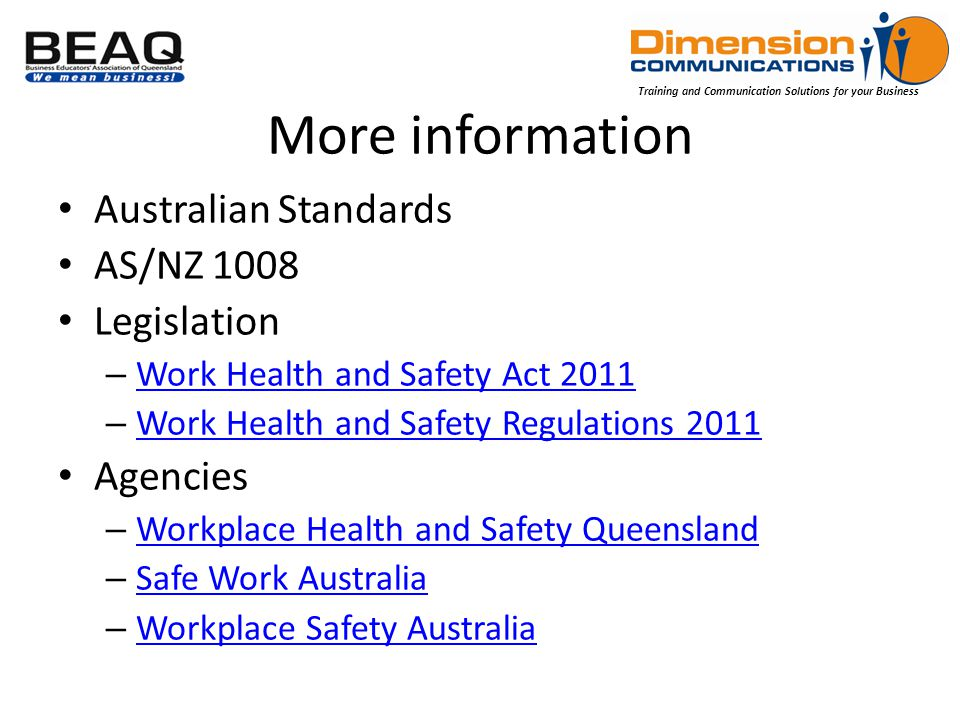 Training and Communication Solutions for your Business More information Australian Standards AS/NZ 1008 Legislation – Work Health and Safety Act 2011 Work Health and Safety Act 2011 – Work Health and Safety Regulations 2011 Work Health and Safety Regulations 2011 Agencies – Workplace Health and Safety Queensland Workplace Health and Safety Queensland – Safe Work Australia Safe Work Australia – Workplace Safety Australia Workplace Safety Australia