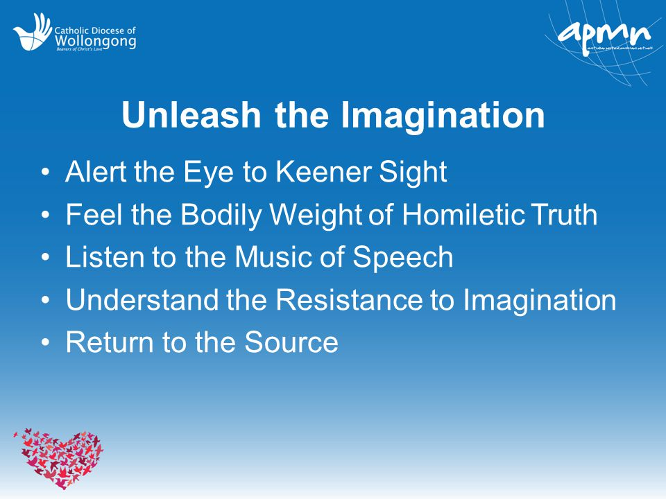 Unleash the Imagination Alert the Eye to Keener Sight Feel the Bodily Weight of Homiletic Truth Listen to the Music of Speech Understand the Resistance to Imagination Return to the Source