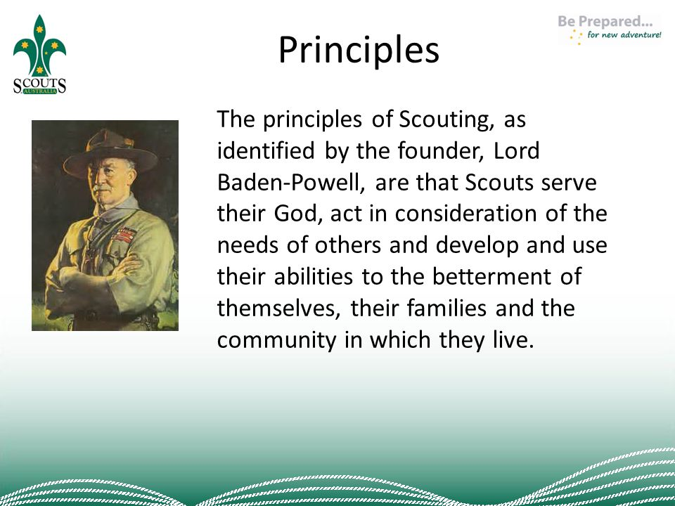 Principles The principles of Scouting, as identified by the founder, Lord Baden-Powell, are that Scouts serve their God, act in consideration of the needs of others and develop and use their abilities to the betterment of themselves, their families and the community in which they live.