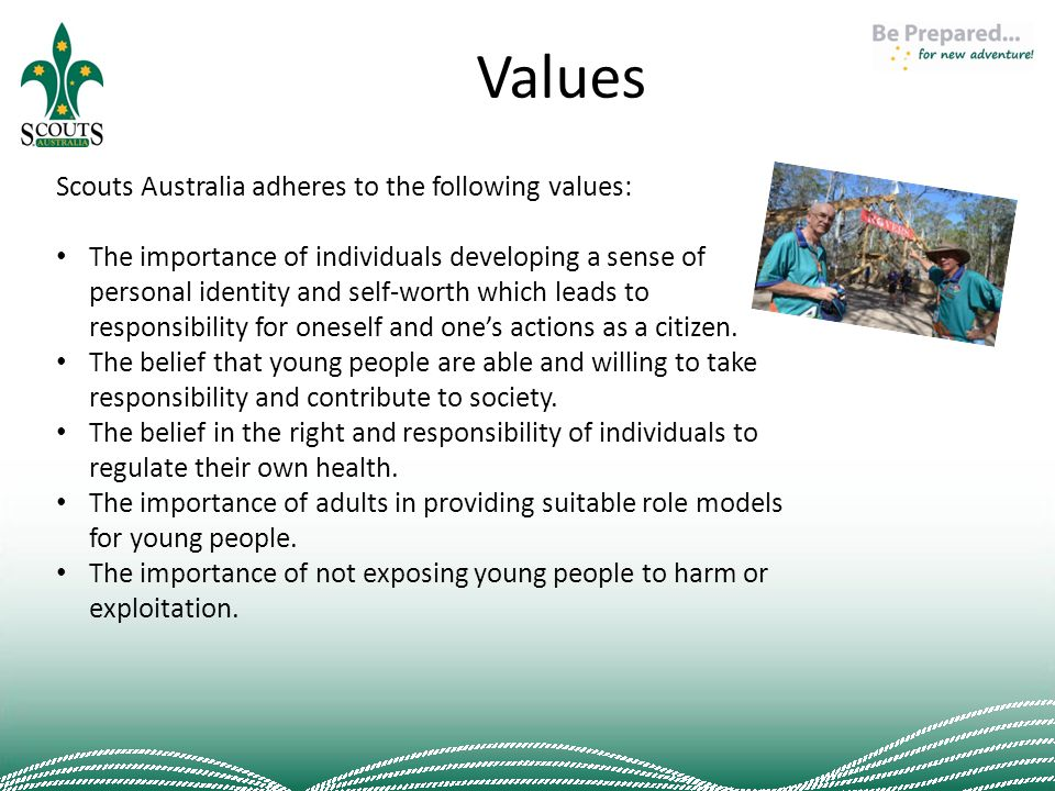 Values Scouts Australia adheres to the following values: The importance of individuals developing a sense of personal identity and self-worth which leads to responsibility for oneself and one's actions as a citizen.