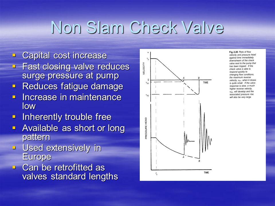 Non Slam Check Valve  Capital cost increase  Fast closing valve reduces surge pressure at pump  Reduces fatigue damage  Increase in maintenance lo