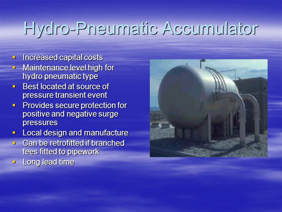 Hydro-Pneumatic Accumulator  Increased capital costs  Maintenance level high for hydro pneumatic type  Best located at source of pressure transient
