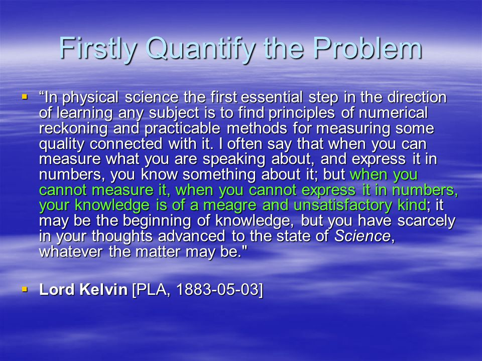"""Firstly Quantify the Problem  """"In physical science the first essential step in the direction of learning any subject is to find principles of numeric"""