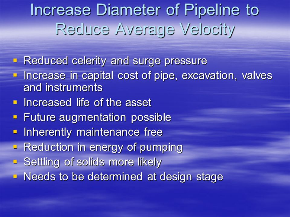 Increase Diameter of Pipeline to Reduce Average Velocity  Reduced celerity and surge pressure  Increase in capital cost of pipe, excavation, valves