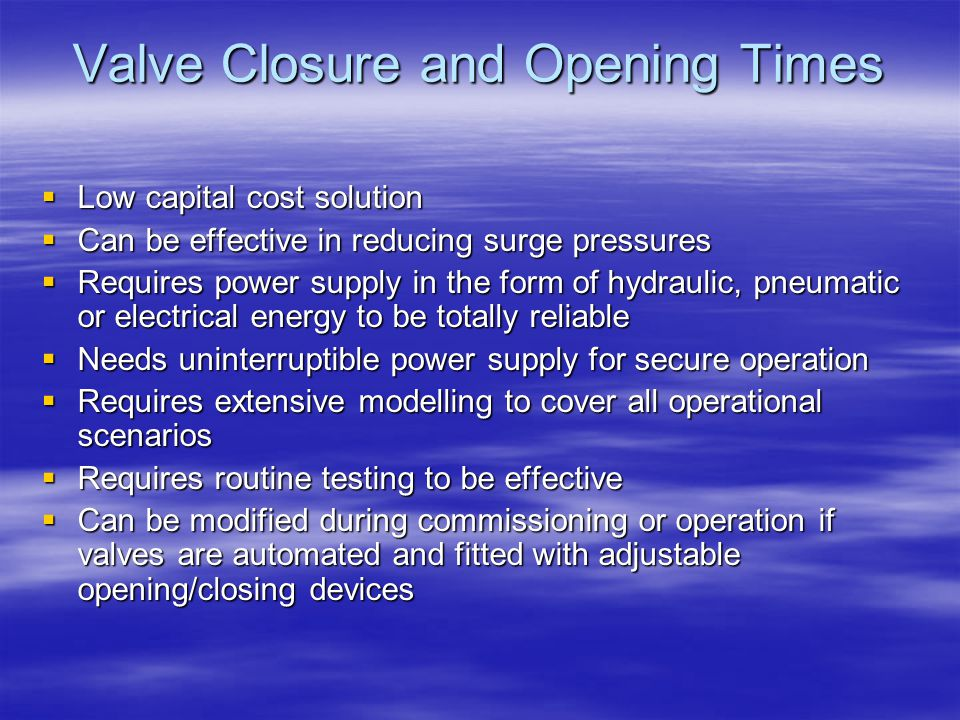 Valve Closure and Opening Times  Low capital cost solution  Can be effective in reducing surge pressures  Requires power supply in the form of hydr