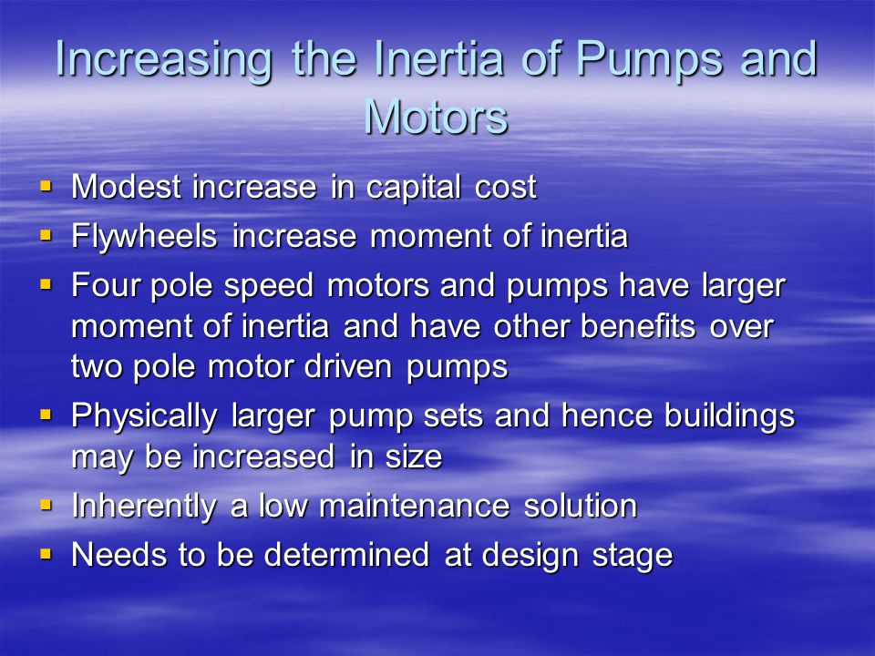 Increasing the Inertia of Pumps and Motors  Modest increase in capital cost  Flywheels increase moment of inertia  Four pole speed motors and pumps