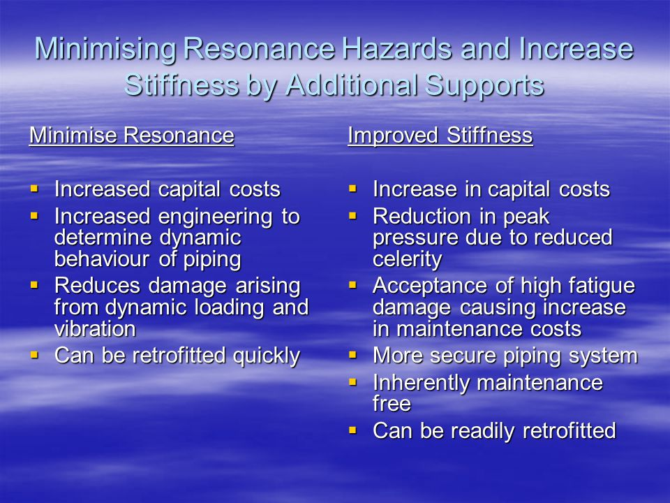 Minimising Resonance Hazards and Increase Stiffness by Additional Supports Minimise Resonance  Increased capital costs  Increased engineering to det