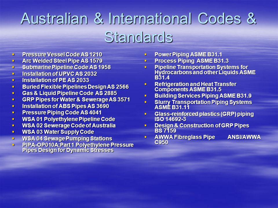 Australian & International Codes & Standards  Pressure Vessel Code AS 1210  Arc Welded Steel Pipe AS 1579  Submarine Pipeline Code AS 1958  Instal