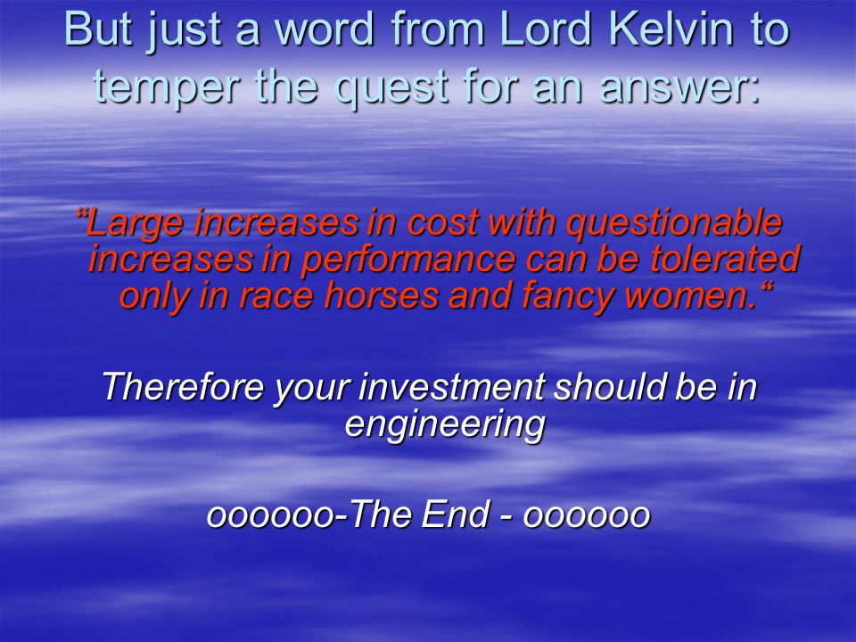 """But just a word from Lord Kelvin to temper the quest for an answer: """"Large increases in cost with questionable increases in performance can be tolerat"""