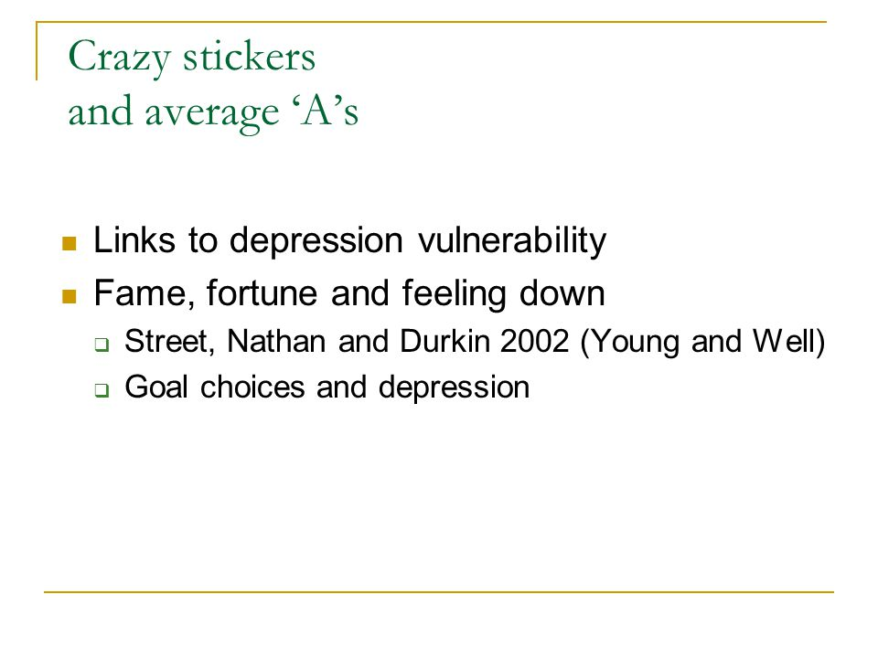 Crazy stickers and average 'A's Links to depression vulnerability Fame, fortune and feeling down  Street, Nathan and Durkin 2002 (Young and Well)  Goal choices and depression