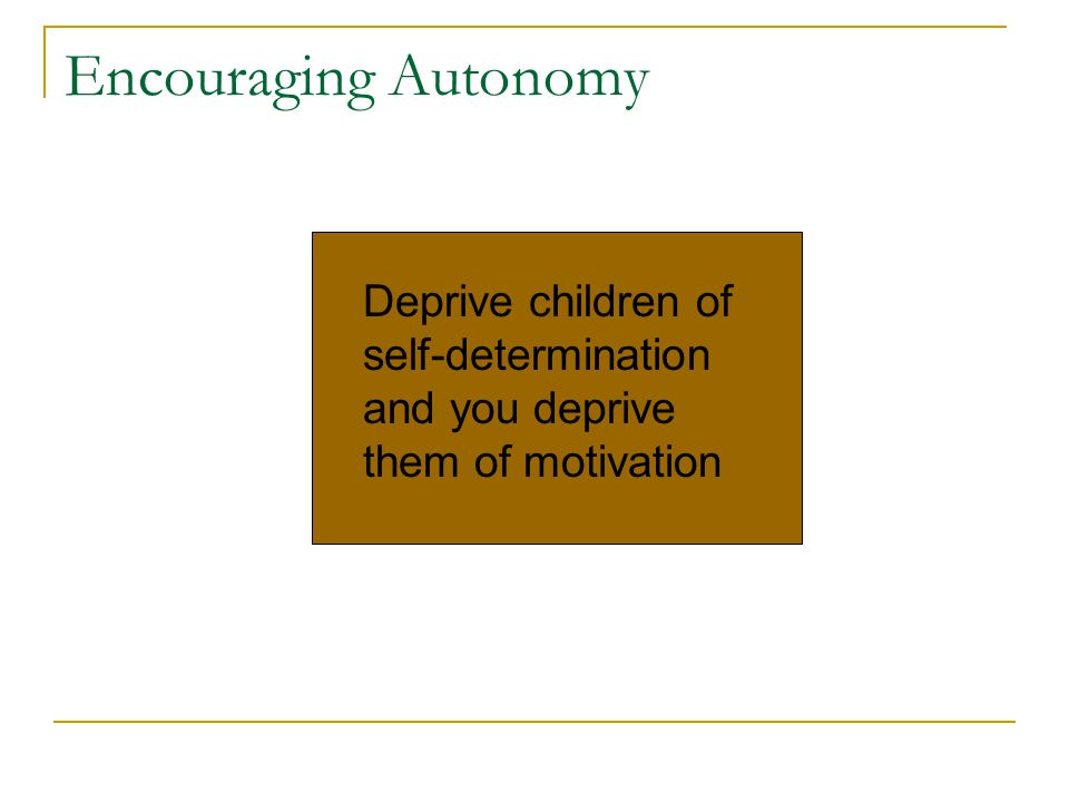 Encouraging Autonomy Deprive children of self-determination and you deprive them of motivation