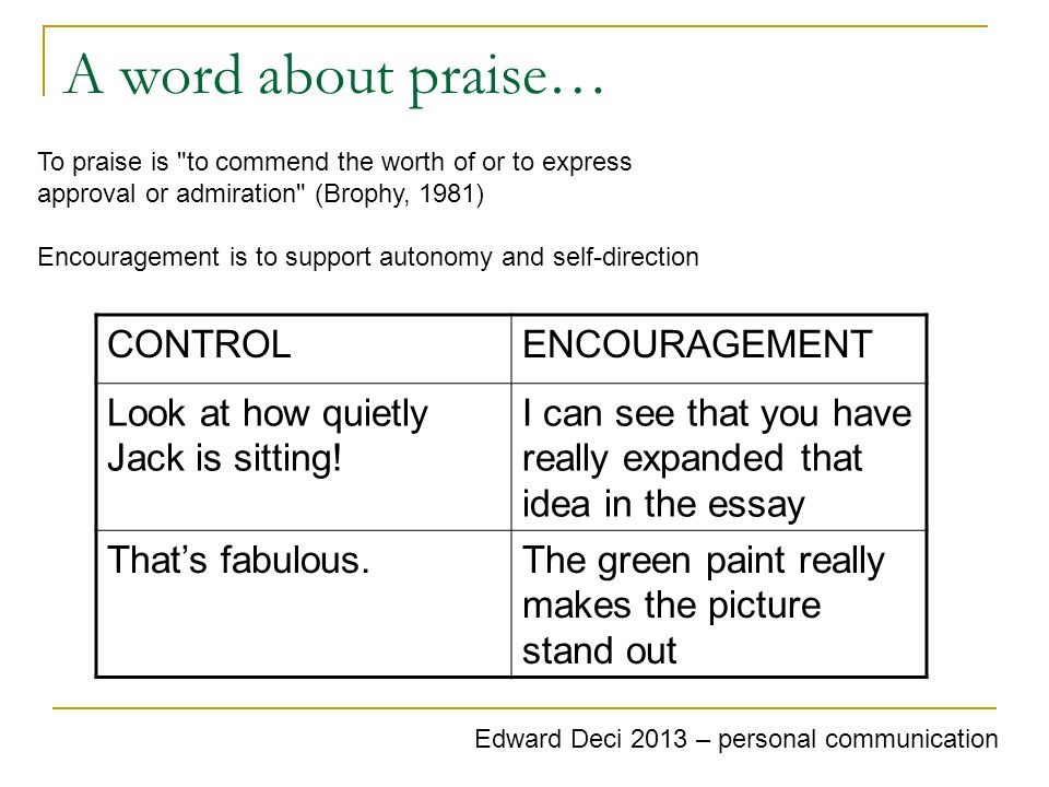A word about praise… To praise is to commend the worth of or to express approval or admiration (Brophy, 1981) Encouragement is to support autonomy and self-direction CONTROLENCOURAGEMENT Look at how quietly Jack is sitting.