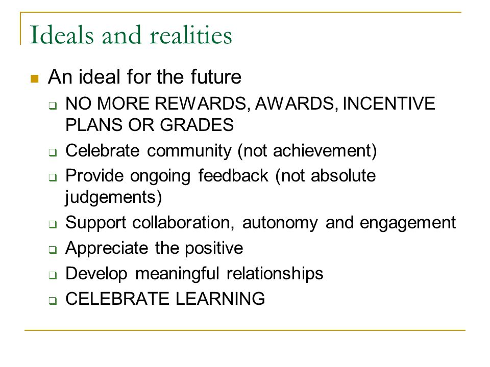 Ideals and realities An ideal for the future  NO MORE REWARDS, AWARDS, INCENTIVE PLANS OR GRADES  Celebrate community (not achievement)  Provide ongoing feedback (not absolute judgements)  Support collaboration, autonomy and engagement  Appreciate the positive  Develop meaningful relationships  CELEBRATE LEARNING