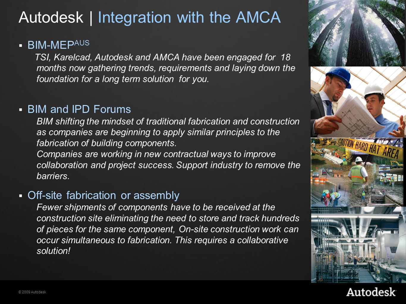 © 2009 Autodesk Building Information Modeling Using the I Revit and Vault Vault Server (Project Intelligence) Managed Data Vault Server (Project Intelligence) Managed Data BIM Model Structural Model MEP Systems Model Builders & Fabricators Architectural Model Enable Concurrent Design Across Sites Enable Project Data Management Connect the BIM Model to the Rest of the Project Internal and external collaboration