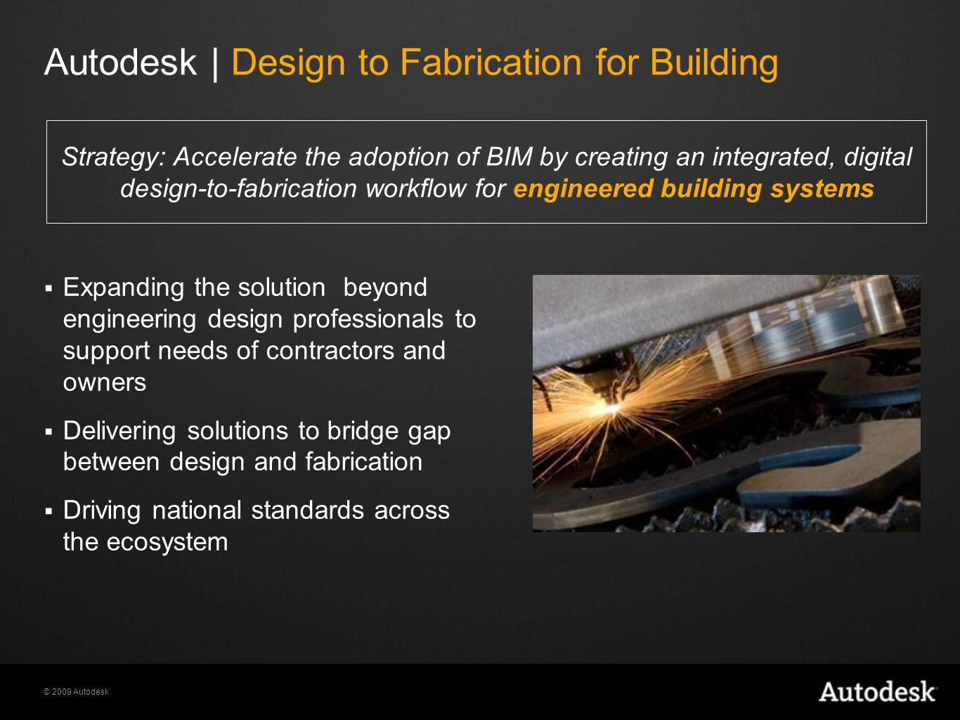 © 2009 Autodesk Strategy: Accelerate the adoption of BIM by creating an integrated, digital design-to-fabrication workflow for engineered building systems  Expanding the solution beyond engineering design professionals to support needs of contractors and owners  Delivering solutions to bridge gap between design and fabrication  Driving national standards across the ecosystem Autodesk | Design to Fabrication for Building