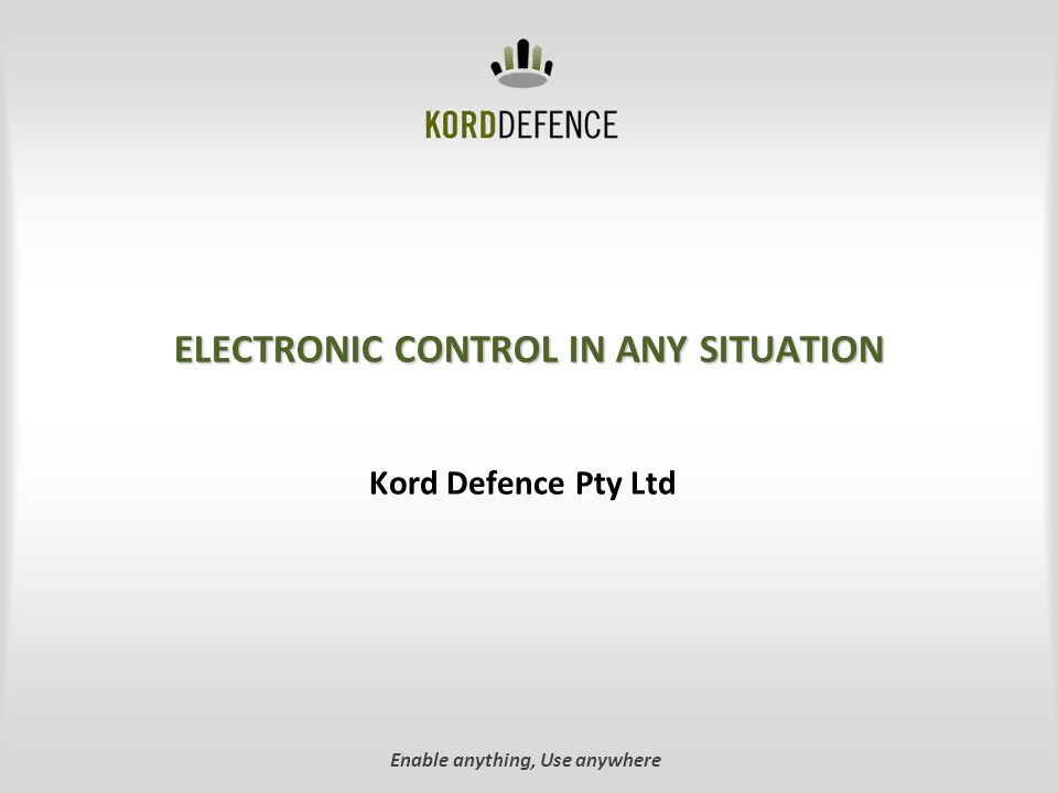 ELECTRONIC CONTROL IN ANY SITUATION Kord Defence Pty Ltd Enable anything, Use anywhere