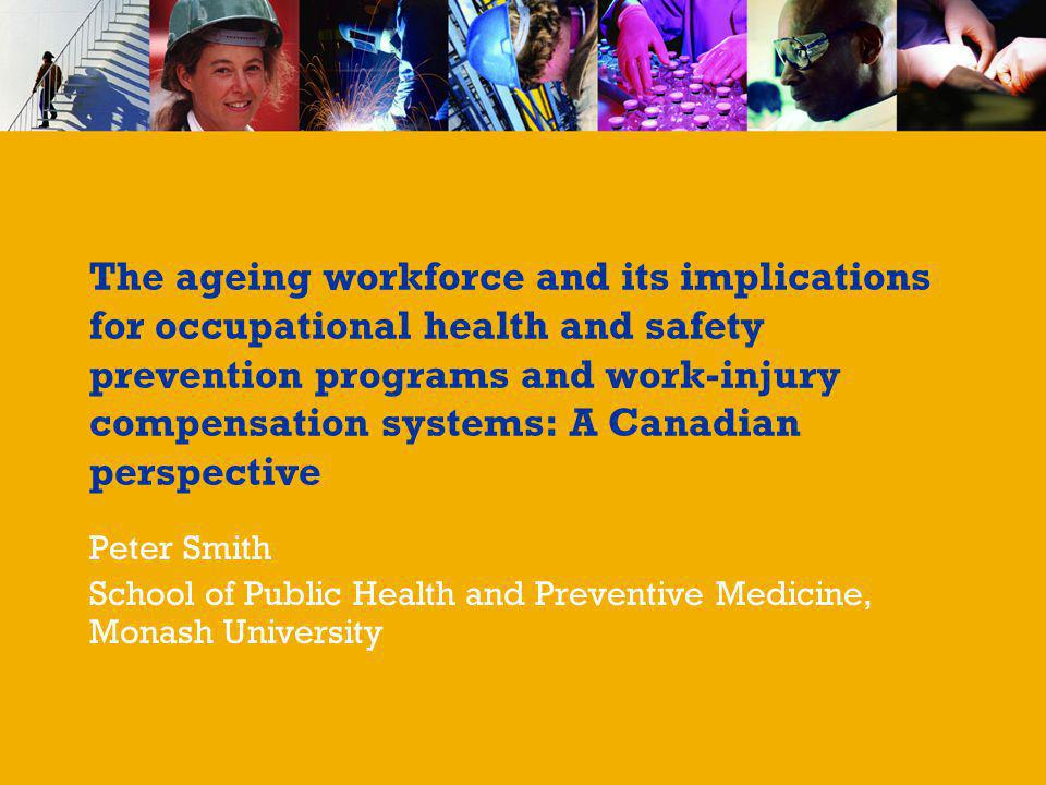 The ageing workforce and its implications for occupational health and safety prevention programs and work-injury compensation systems: A Canadian perspective Peter Smith School of Public Health and Preventive Medicine, Monash University