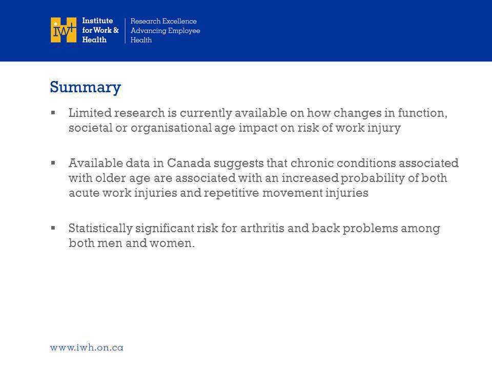 Summary  Limited research is currently available on how changes in function, societal or organisational age impact on risk of work injury  Available data in Canada suggests that chronic conditions associated with older age are associated with an increased probability of both acute work injuries and repetitive movement injuries  Statistically significant risk for arthritis and back problems among both men and women.