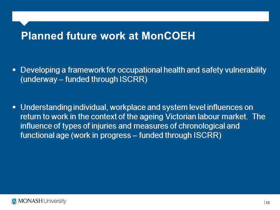 58 Planned future work at MonCOEH  Developing a framework for occupational health and safety vulnerability (underway – funded through ISCRR)  Understanding individual, workplace and system level influences on return to work in the context of the ageing Victorian labour market.