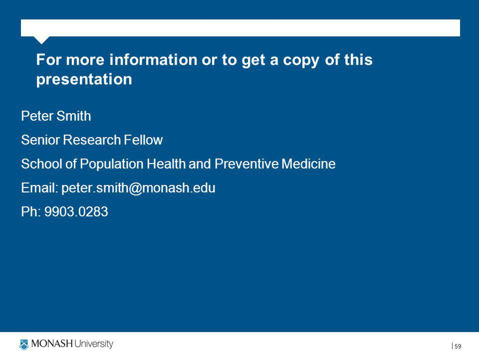 For more information or to get a copy of this presentation Peter Smith Senior Research Fellow School of Population Health and Preventive Medicine Email: peter.smith@monash.edu Ph: 9903.0283 59