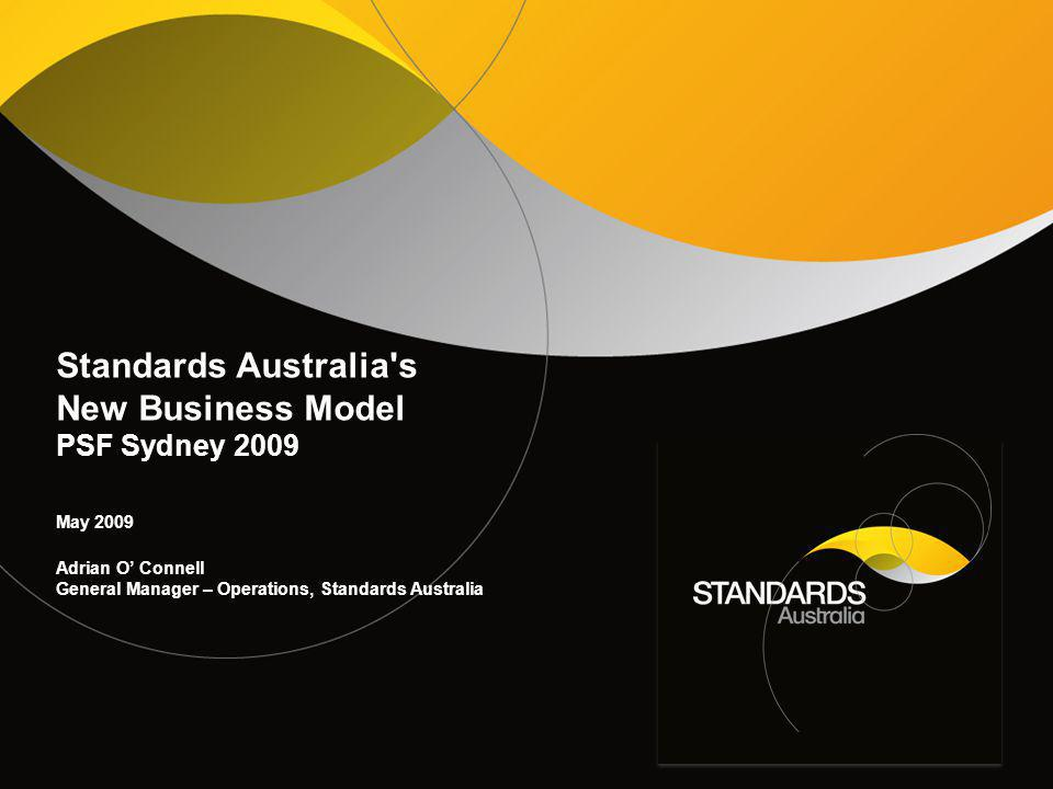Standards Australia s New Business Model PSF Sydney 2009 May 2009 Adrian O' Connell General Manager – Operations, Standards Australia