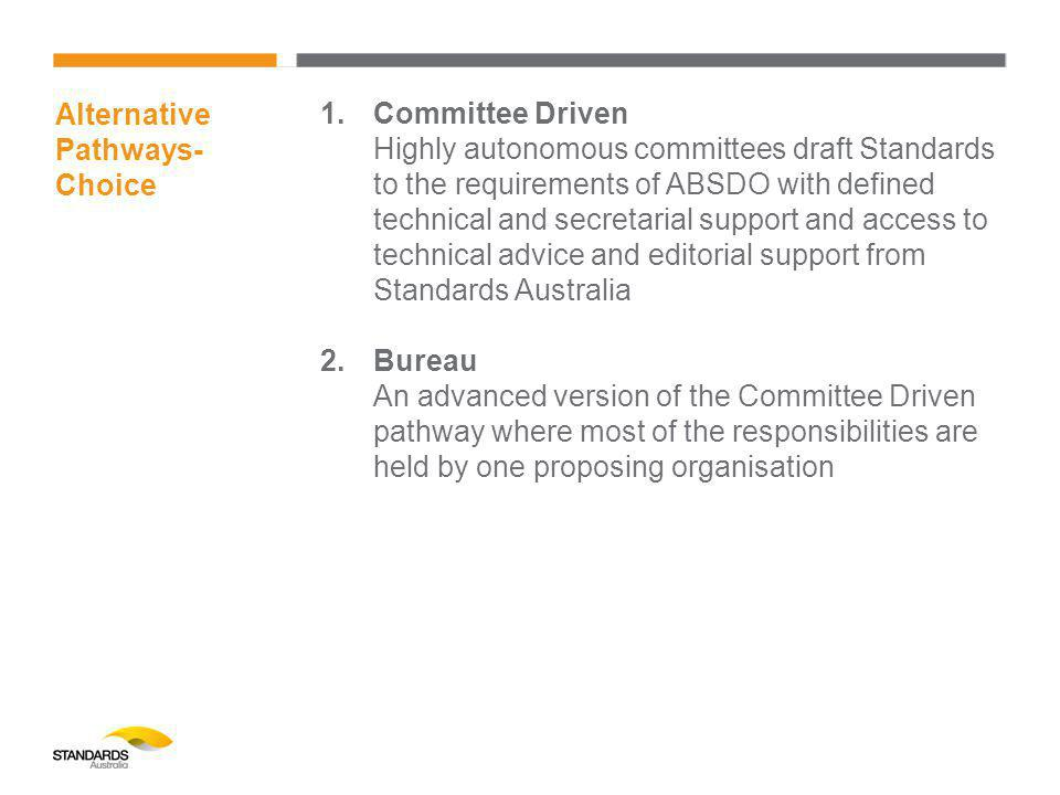 Alternative Pathways- Choice 1.Committee Driven Highly autonomous committees draft Standards to the requirements of ABSDO with defined technical and secretarial support and access to technical advice and editorial support from Standards Australia 2.Bureau An advanced version of the Committee Driven pathway where most of the responsibilities are held by one proposing organisation