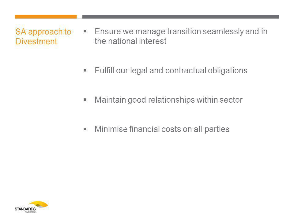 SA approach to Divestment  Ensure we manage transition seamlessly and in the national interest  Fulfill our legal and contractual obligations  Maintain good relationships within sector  Minimise financial costs on all parties