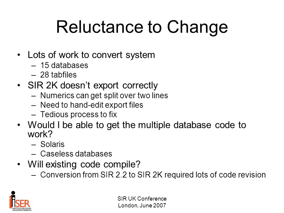 SIR UK Conference London, June 2007 Reluctance to Change Lots of work to convert system –15 databases –28 tabfiles SIR 2K doesn't export correctly –Numerics can get split over two lines –Need to hand-edit export files –Tedious process to fix Would I be able to get the multiple database code to work.