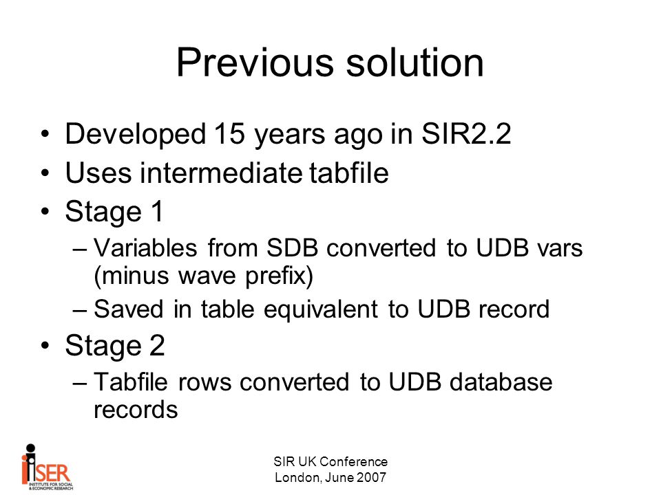 SIR UK Conference London, June 2007 Previous solution Developed 15 years ago in SIR2.2 Uses intermediate tabfile Stage 1 –Variables from SDB converted to UDB vars (minus wave prefix) –Saved in table equivalent to UDB record Stage 2 –Tabfile rows converted to UDB database records