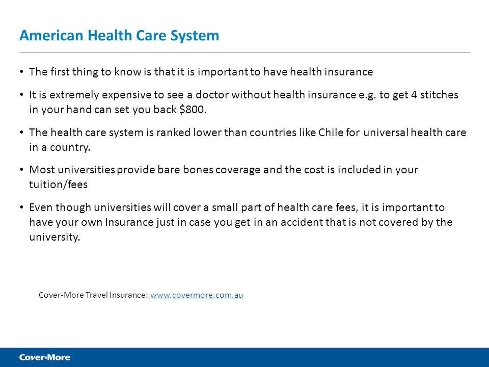 American Health Care System The first thing to know is that it is important to have health insurance It is extremely expensive to see a doctor without health insurance e.g.